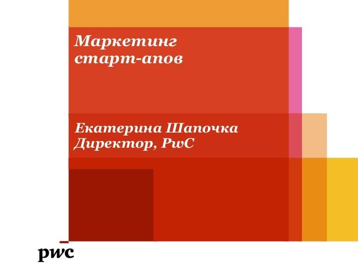 Маркетинг старт-апов<br />Екатерина Шапочка<br />Директор, PwC<br />