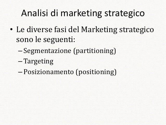 Analisi di marketing strategico• Le diverse fasi del Marketing strategico  sono le seguenti:  – Segmentazione (partitionin...