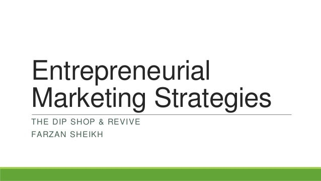 Entrepreneurial Marketing Strategies THE DIP SHOP & REVIVE FARZAN SHEIKH