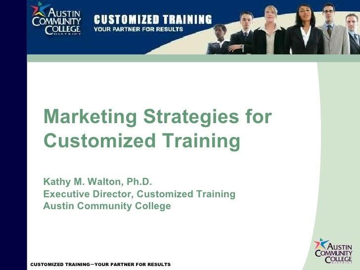 Marketing Strategies for Customized Training Kathy M. Walton, Ph.D. Executive Director, Customized Training Austin Communi...