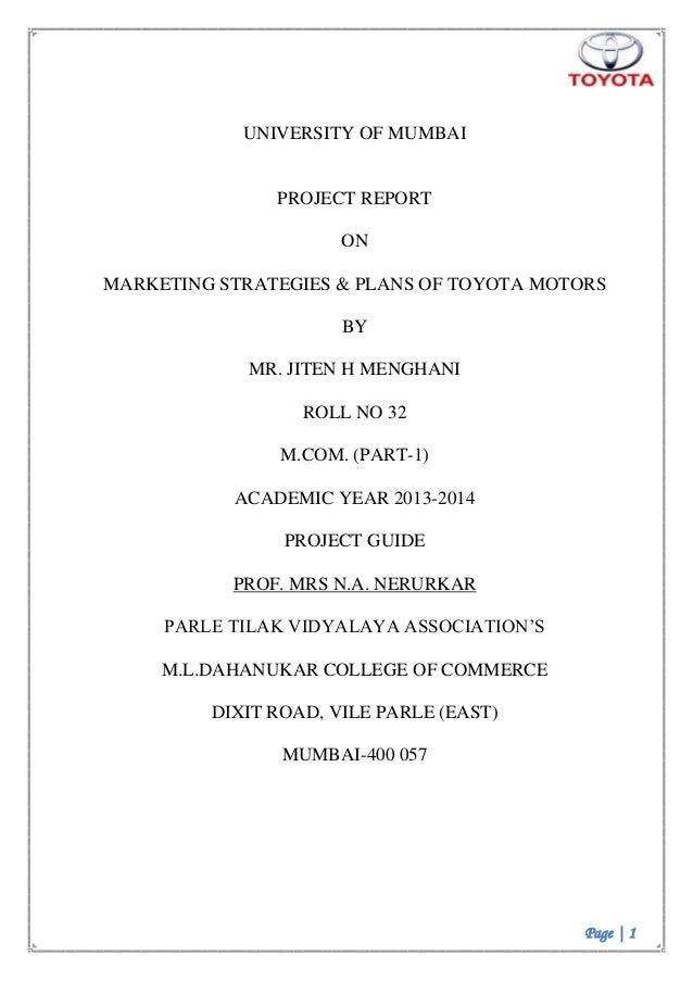 Page | 1 UNIVERSITY OF MUMBAI PROJECT REPORT ON MARKETING STRATEGIES & PLANS OF TOYOTA MOTORS BY MR. JITEN H MENGHANI ROLL...