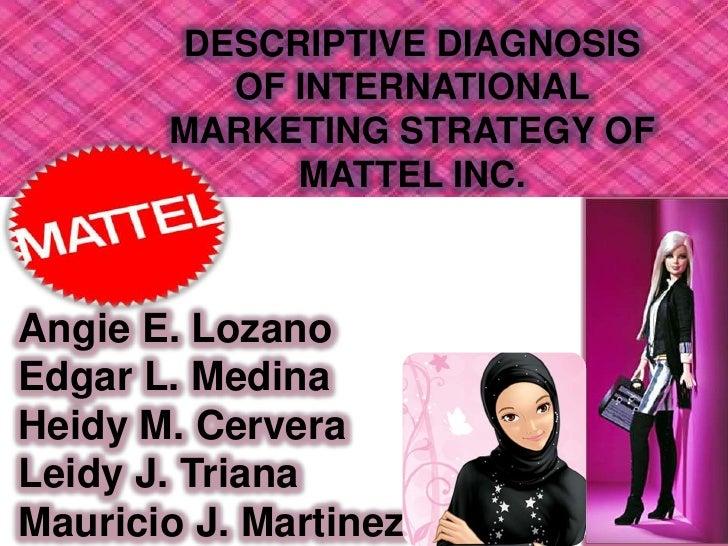 DESCRIPTIVE DIAGNOSIS OF INTERNATIONAL MARKETING STRATEGY OF MATTEL INC.<br />Angie E. Lozano<br />Edgar L. Medina<br />He...