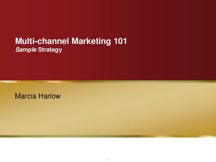 Multi-channel Marketing 101Sample StrategyMarcia Harlow                      1