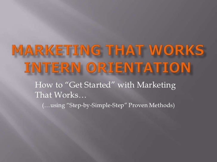 """Marketing That WorkSIntern Orientation<br />How to """"Get Started"""" with Marketing That Works…<br />(…using """"Step-by-Simple-S..."""