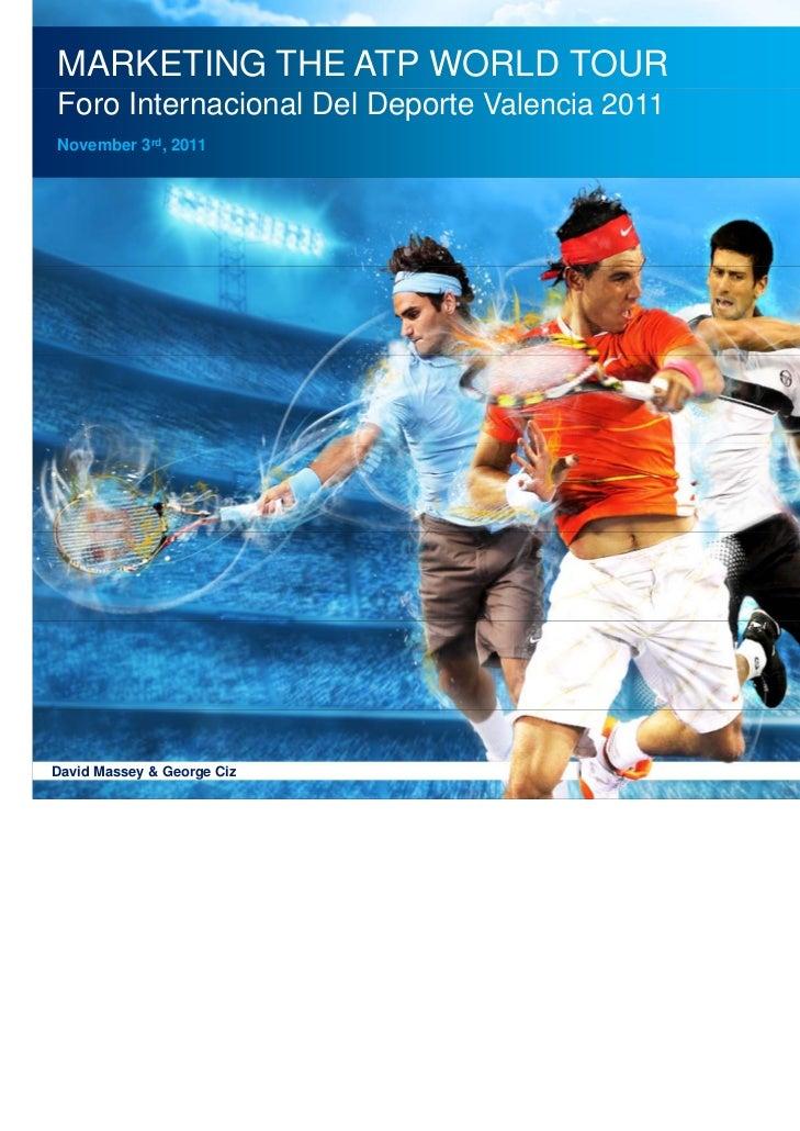 MARKETING THE ATP WORLD TOURForo Internacional Del Deporte Valencia 2011  ATP World TourNovember 3rd, 2011David Massey & G...