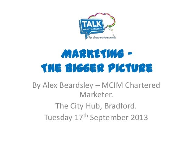 MARKETING – The Bigger Picture By Alex Beardsley – MCIM Chartered Marketer. The City Hub, Bradford. Tuesday 17th September...