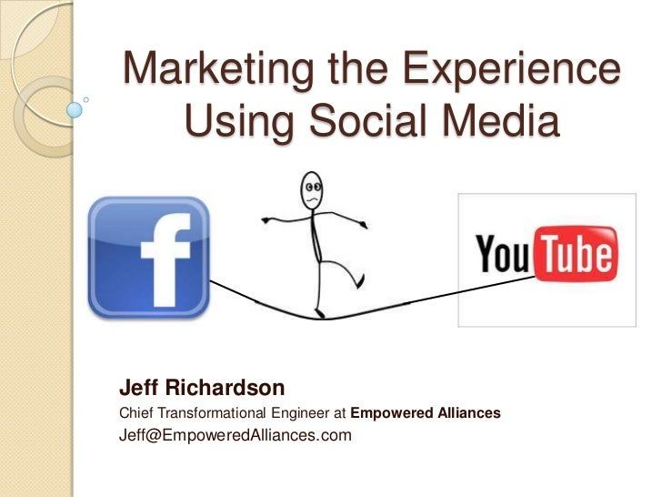 Marketing the ExperienceUsing Social Media<br />Jeff Richardson<br />Chief Transformational Engineer at Empowered Alliance...