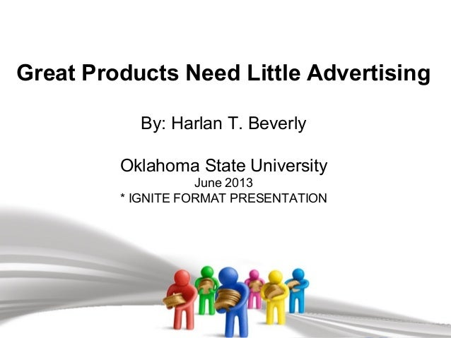 Great Products Need Little Advertising By: Harlan T. Beverly Oklahoma State University June 2013 * IGNITE FORMAT PRESENTAT...