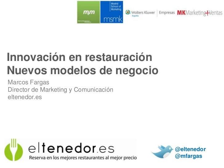 Innovación en restauraciónNuevos modelos de negocioMarcos FargasDirector de Marketing y Comunicacióneltenedor.es          ...