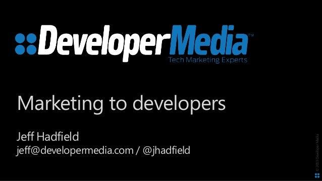 ©2013DeveloperMedia Marketing to developers Jeff Hadfield jeff@developermedia.com / @jhadfield
