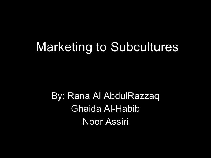 Marketing to Subcultures By: Rana Al AbdulRazzaq Ghaida Al-Habib Noor Assiri