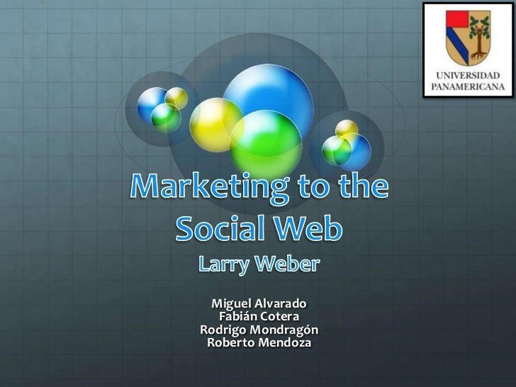Marketing to the Social WebLarry Weber<br />Miguel Alvarado<br />Fabián Cotera<br />Rodrigo Mondragón<br />Roberto Mendoza...