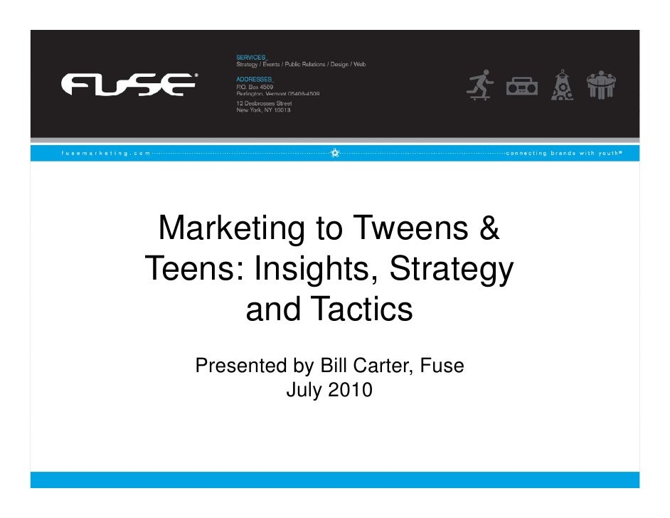 Marketing to Tweens & Teens: Insights, Strategy       and Tactics    Presented by Bill Carter, Fuse             July 2010 ...