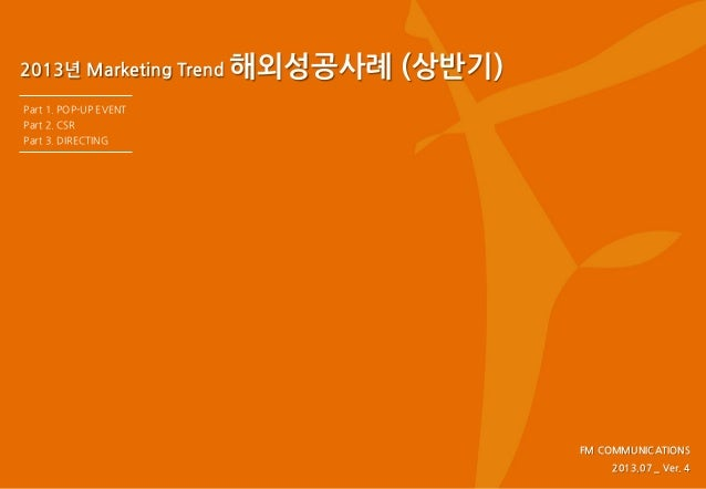 2013년 Marketing Trend 해외성공사례 (상반기) FM COMMUNICATIONS 2013.07 _ Ver. 4 Part 1. POP-UP EVENT Part 2. CSR Part 3. DIRECTING
