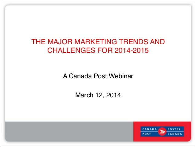 THE MAJOR MARKETING TRENDS AND CHALLENGES FOR 2014-2015! A Canada Post Webinar! ! March 12, 2014!