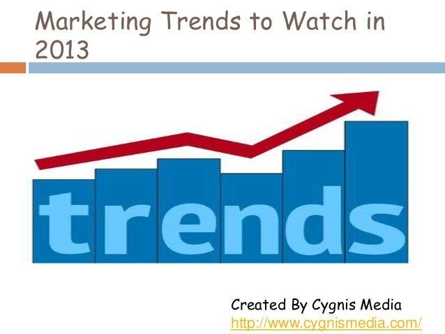 Marketing Trends to Watch in 2013  Created By Cygnis Media http://www.cygnismedia.com/