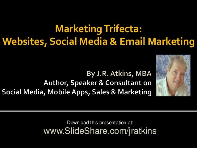 Marketing Trifecta: Websites, Social Media & Email Marketing  Download this presentation at:  www.SlideShare.com/jratkins