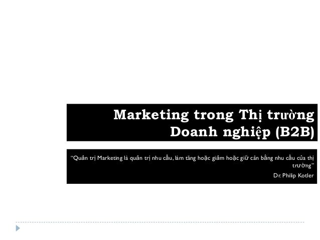"""Marketing trong Thị trường                       Doanh nghiệp (B2B)""""Quản trị Marketing là quản trị nhu cầu, làm tăng hoặc ..."""
