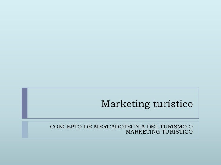 Marketing turísticoCONCEPTO DE MERCADOTECNIA DEL TURISMO O                    MARKETING TURISTICO