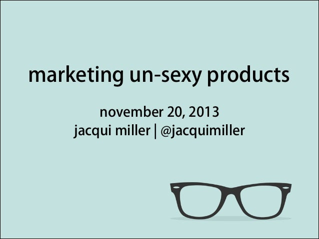 marketing un-sexy products november 20, 2013 jacqui miller | @jacquimiller