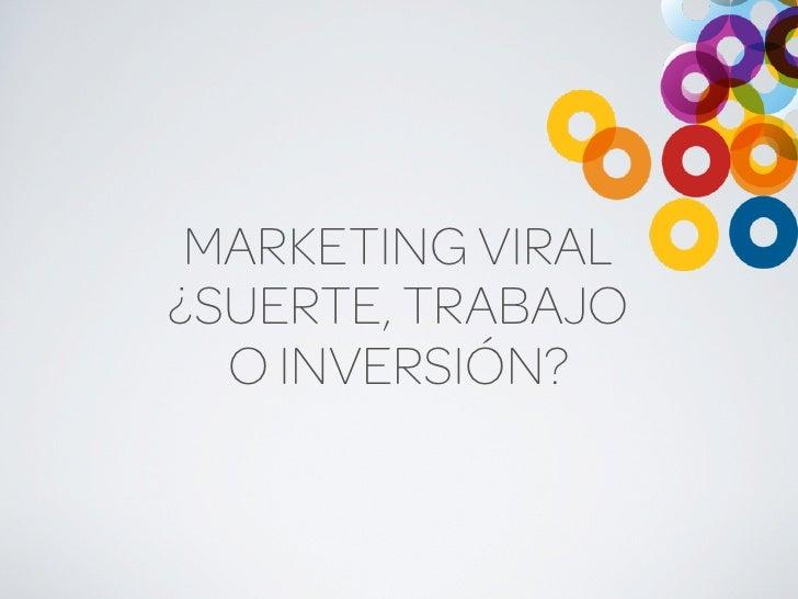 MARKETING VIRAL ¿SUERTE, TRABAJO   O INVERSIÓN?
