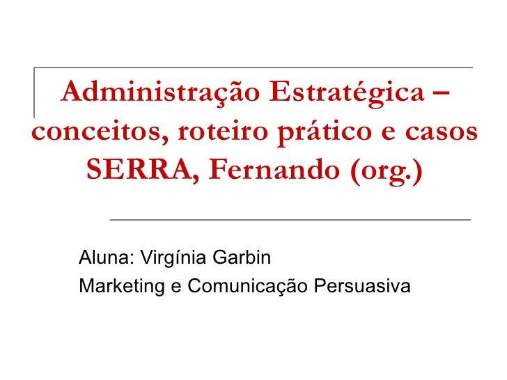 Administração Estratégica –conceitos, roteiro prático e casos   SERRA, Fernando (org.)   Aluna: Virgínia Garbin   Marketin...
