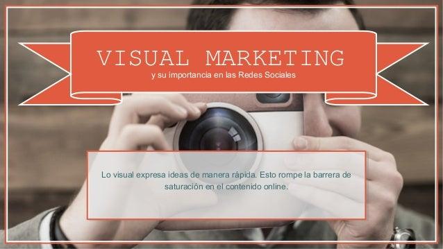 VISUAL MARKETINGy su importancia en las Redes Sociales Lo visual expresa ideas de manera rápida. Esto rompe la barrera de ...