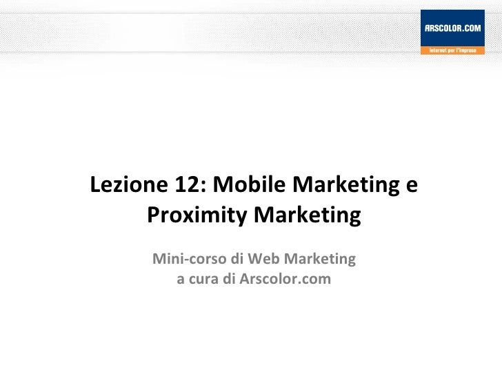 Lezione 12: Mobile Marketing e Proximity Marketing Mini-corso di Web Marketing a cura di Arscolor.com