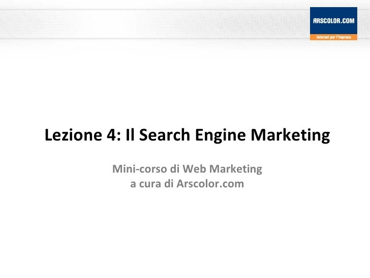 Lezione 4: Il Search Engine Marketing Mini-corso di Web Marketing a cura di Arscolor.com