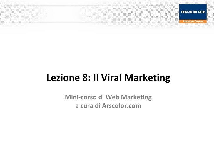 Lezione 8: Il Viral Marketing Mini-corso di Web Marketing a cura di Arscolor.com