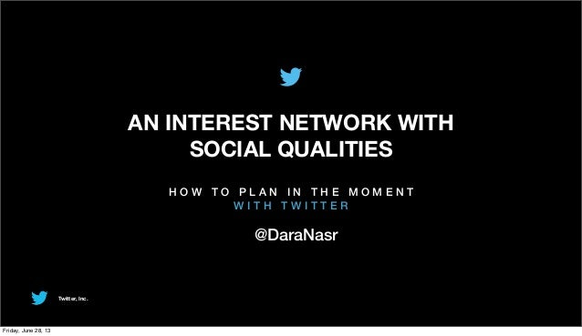 Twitter, Inc. AN INTEREST NETWORK WITH SOCIAL QUALITIES H O W T O P L A N I N T H E M O M E N T W I T H T W I T T E R @Dar...