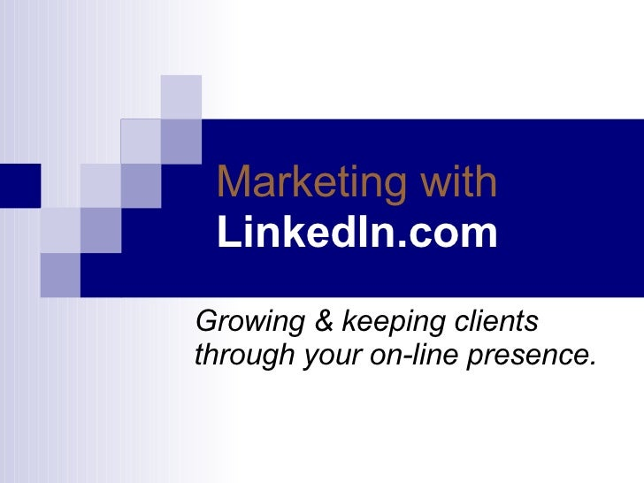 Marketing with   LinkedIn.com Growing & keeping clients  through your on-line presence.