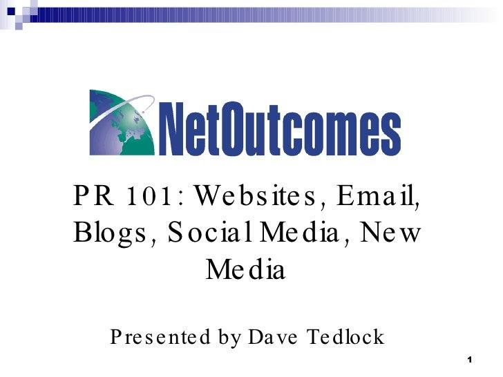 PR 101: Websites, Email, Blogs, Social Media, New Media Presented by Dave Tedlock
