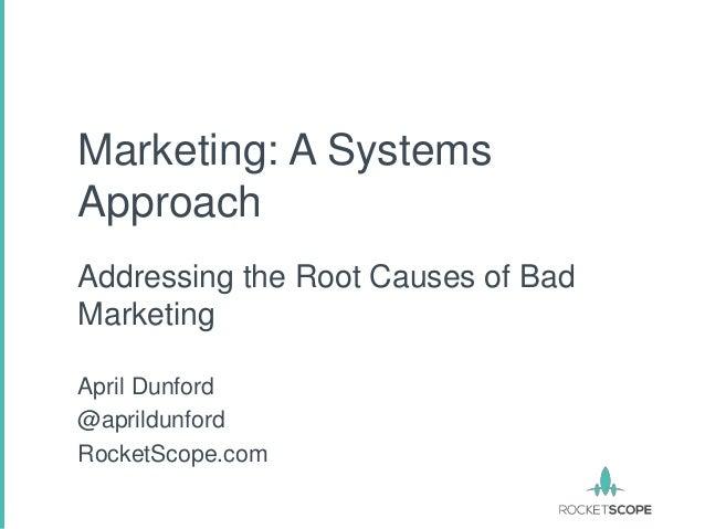 Marketing: A SystemsApproachAddressing the Root Causes of BadMarketingApril Dunford@aprildunfordRocketScope.com
