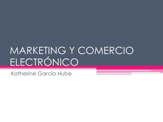 MARKETING Y COMERCIO ELECTRÓNICO Katherine García Hube