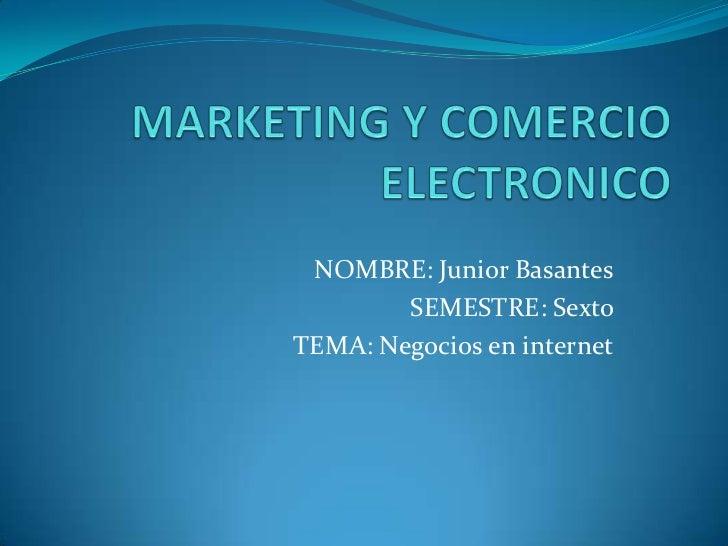 MARKETING Y COMERCIO ELECTRONICO<br />NOMBRE: Junior Basantes<br />SEMESTRE: Sexto <br />TEMA: Negocios en internet<br />