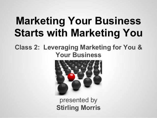 Marketing Your BusinessStarts with Marketing YouClass 2: Leveraging Marketing for You &            Your Business          ...