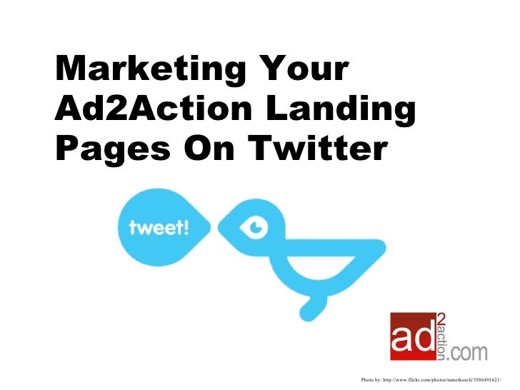 Photo by: http://www.flickr.com/photos/tamerkoseli/3586491621/ Marketing Your Ad2Action Landing Pages On Twitter