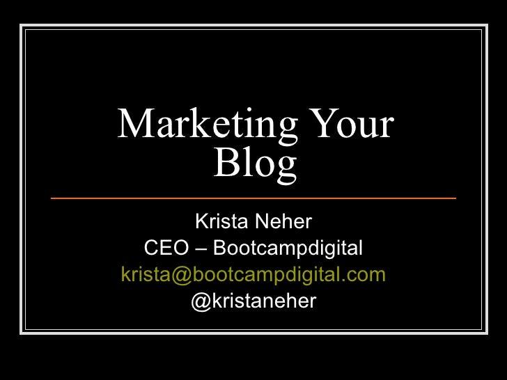 Marketing Your Blog Krista Neher CEO – Bootcampdigital [email_address] @kristaneher