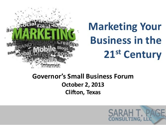 Marketing Your Business in the 21st Century Governor's Small Business Forum October 2, 2013 Clifton, Texas