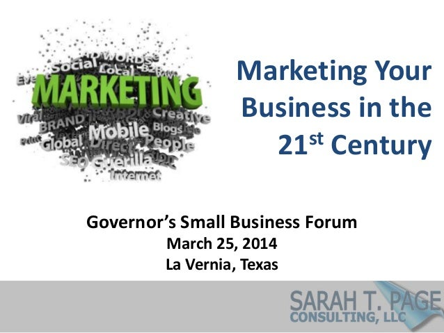 Marketing Your Business in the 21st Century Governor's Small Business Forum March 25, 2014 La Vernia, Texas