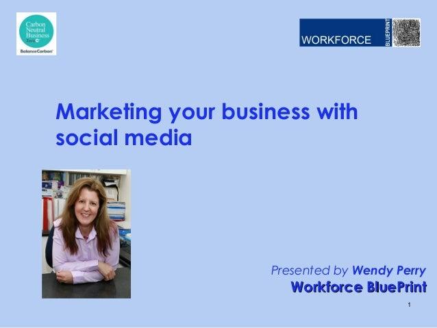 Presented by Wendy PerryWorkforce BluePrintWorkforce BluePrintMarketing your business withsocial media1