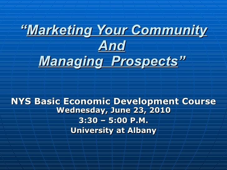 """ Marketing Your Community And Managing  Prospects "" NYS Basic Economic Development Course Wednesday, June 23, 2010 3:30 –..."