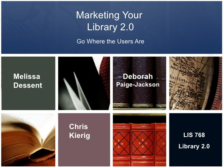 Marketing Your  Library 2.0 Go Where the Users Are Melissa   Dessent Chris Kierig Deborah  Paige-Jackson LIS 768 Library 2.0
