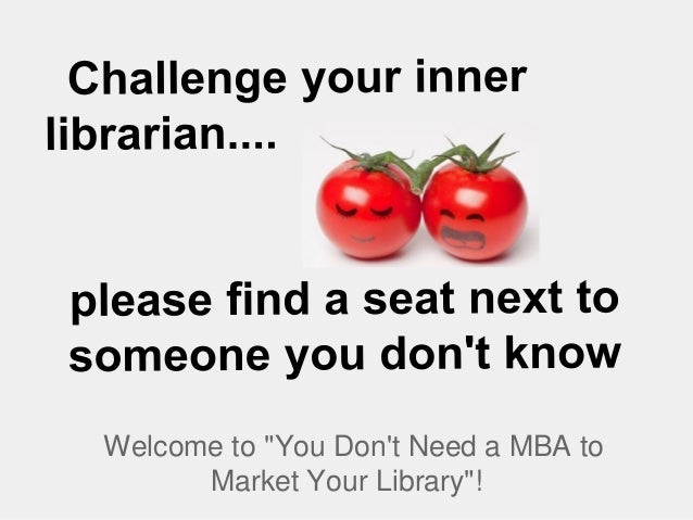 "Welcome to ""You Dont Need a MBA toMarket Your Library""!"
