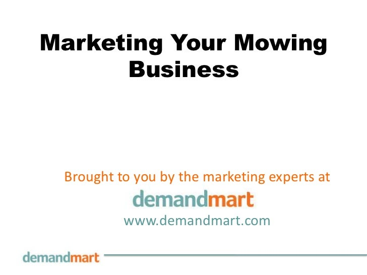 Marketing Your Mowing Business<br />Brought to you by the marketing experts at       <br />www.demandmart.com<br />
