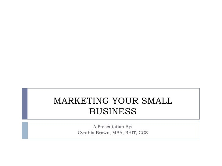 MARKETING YOUR SMALL     BUSINESS           A Presentation By:    Cynthia Brown, MBA, RHIT, CCS