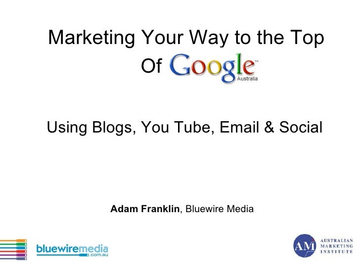 Marketing Your Way to the Top Of Google Using Blogs, You Tube, Email & Social Adam Franklin , Bluewire Media