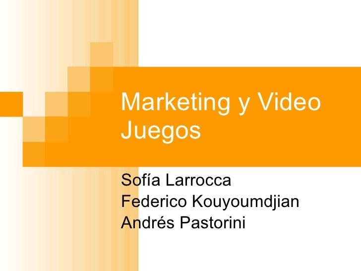 Marketing y Video Juegos Sofía Larrocca Federico Kouyoumdjian Andrés Pastorini