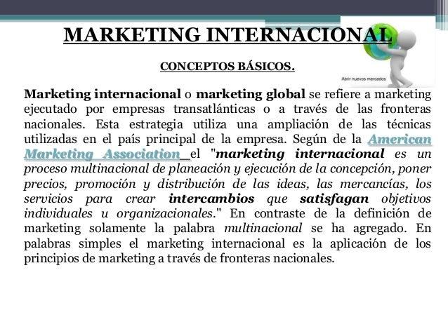 MARKETING INTERNACIONAL CONCEPTOS BÁSICOS. Marketing internacional o marketing global se refiere a marketing ejecutado por...